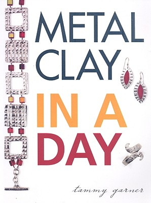 Metal Clay In A Day By Garner, Tammy